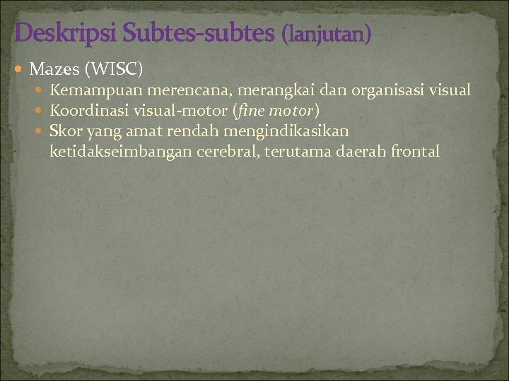 Deskripsi Subtes-subtes (lanjutan) Mazes (WISC) Kemampuan merencana, merangkai dan organisasi visual Koordinasi visual-motor (fine