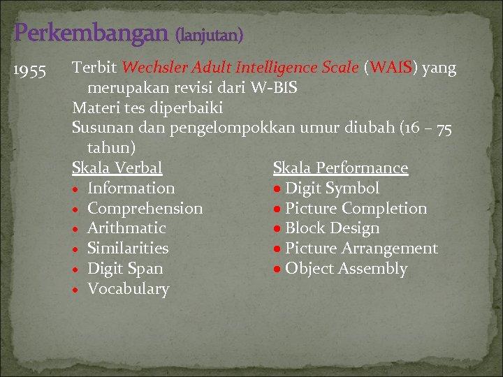 Perkembangan (lanjutan) 1955 Terbit Wechsler Adult Intelligence Scale (WAIS) yang merupakan revisi dari W-BIS