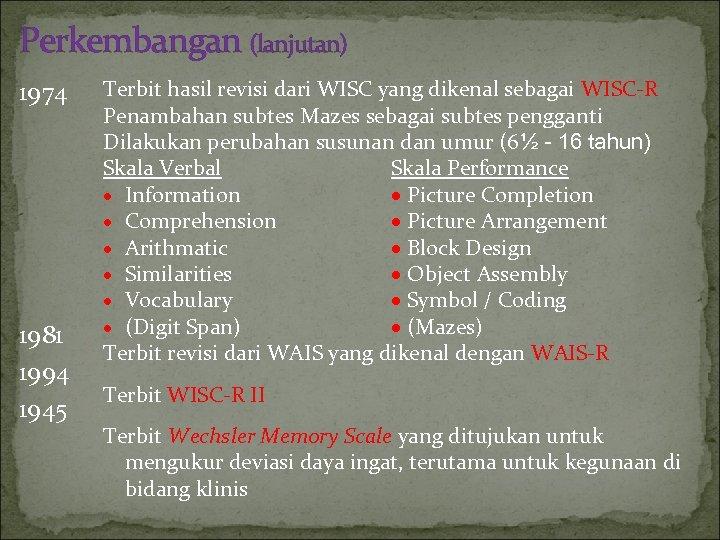 Perkembangan (lanjutan) 1974 1981 1994 1945 Terbit hasil revisi dari WISC yang dikenal sebagai