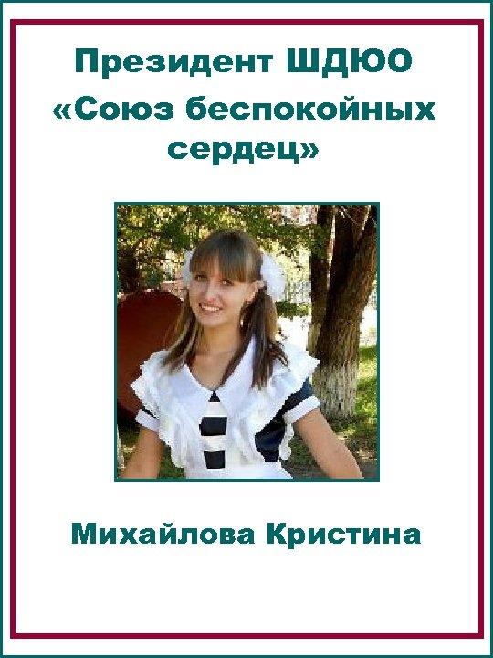 Президент ШДЮО «Союз беспокойных сердец» Михайлова Кристина