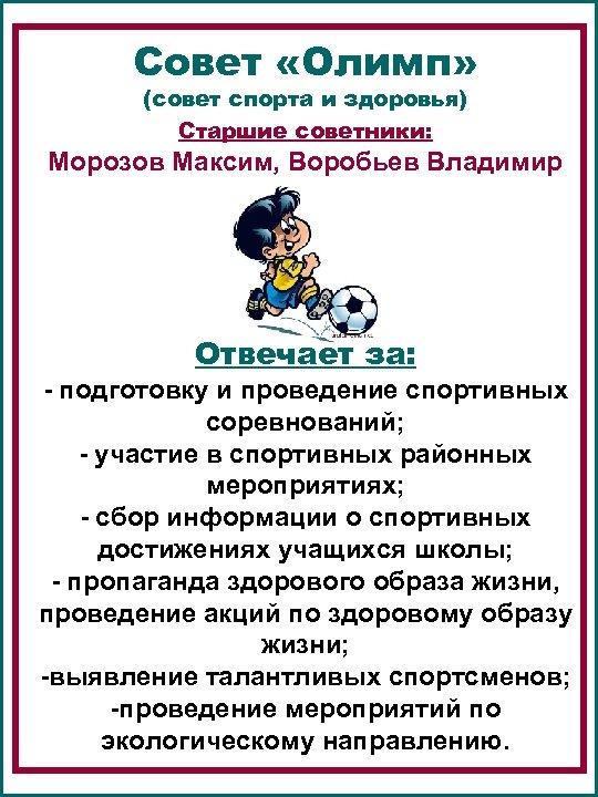 Совет «Олимп» (совет спорта и здоровья) Старшие советники: Морозов Максим, Воробьев Владимир Отвечает за: