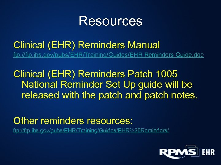Resources Clinical (EHR) Reminders Manual ftp: //ftp. ihs. gov/pubs/EHR/Training/Guides/EHR Reminders Guide. doc Clinical (EHR)