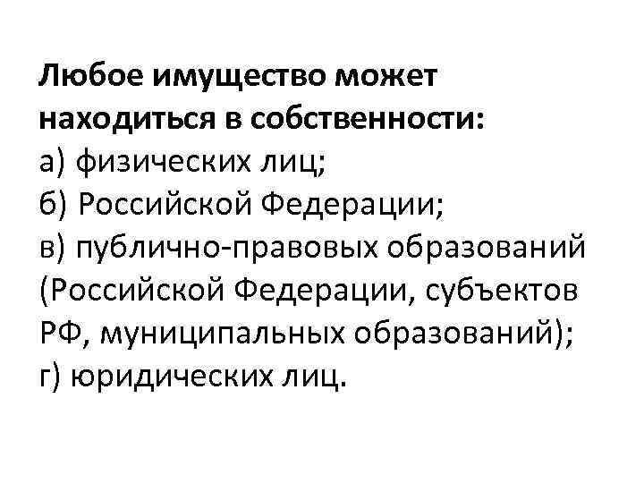 Любое имущество может находиться в собственности: а) физических лиц; б) Российской Федерации; в) публично-правовых