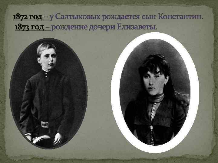 1872 год – у Салтыковых рождается сын Константин. 1873 год – рождение дочери Елизаветы.