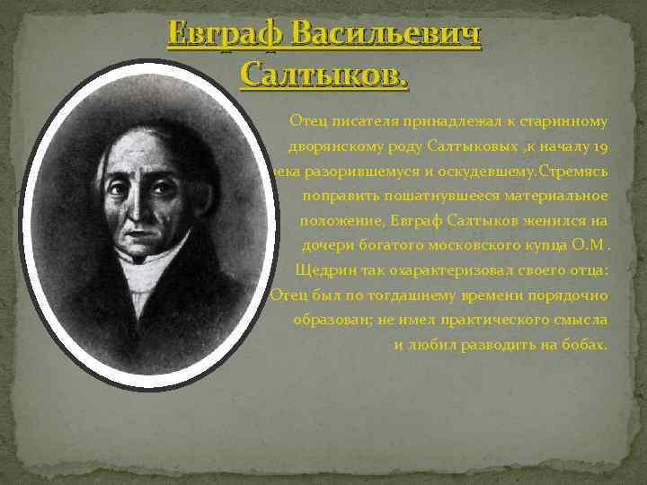 Евграф Васильевич Салтыков. Отец писателя принадлежал к старинному дворянскому роду Салтыковых , к началу