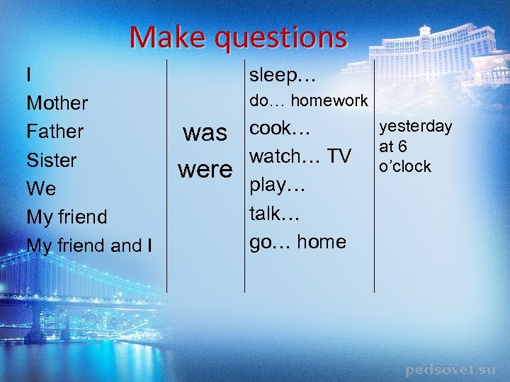 Make questions I Mother Father Sister We My friend and I sleep… do… homework