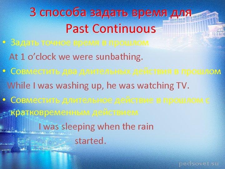 3 способа задать время для Past Continuous • Задать точное время в прошлом At