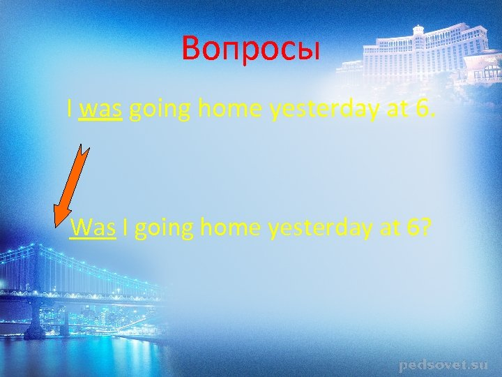 Вопросы I was going home yesterday at 6. Was I going home yesterday at