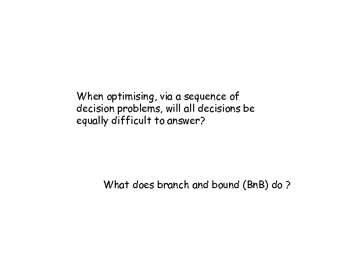 When optimising, via a sequence of decision problems, will all decisions be equally difficult