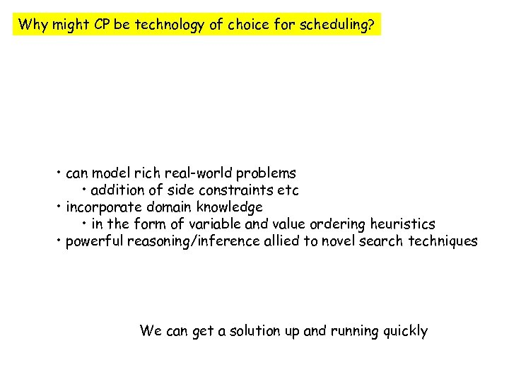 Why might CP be technology of choice for scheduling? • can model rich real-world