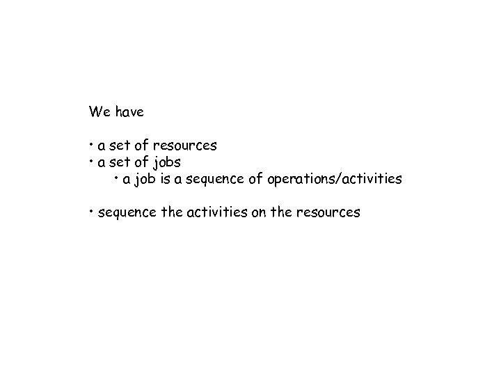 We have • a set of resources • a set of jobs • a