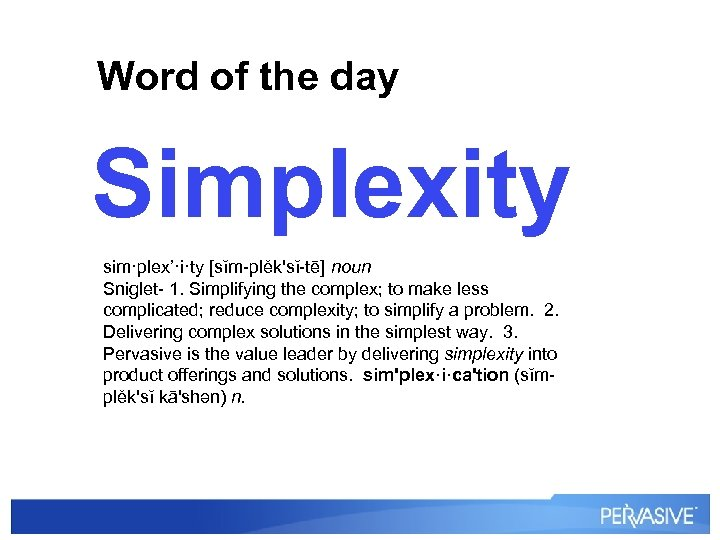 Word of the day Simplexity sim·plex'·i·ty [sĭm-plěk'sĭ-tē] noun Sniglet- 1. Simplifying the complex; to