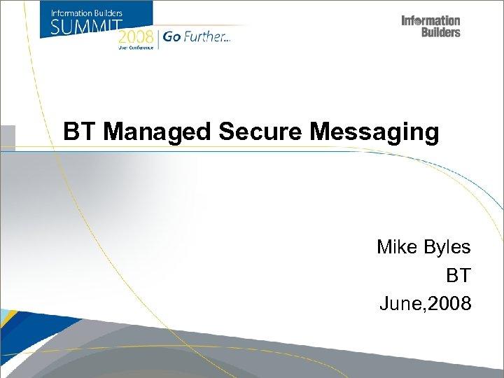 BT Managed Secure Messaging Mike Byles BT June, 2008 Copyright 2007, Information Builders. Slide