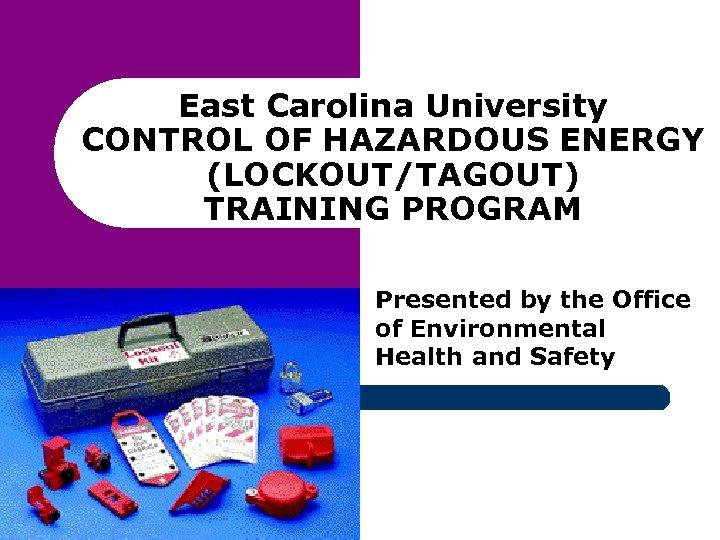 East Carolina University CONTROL OF HAZARDOUS ENERGY (LOCKOUT/TAGOUT) TRAINING PROGRAM Presented by the Office