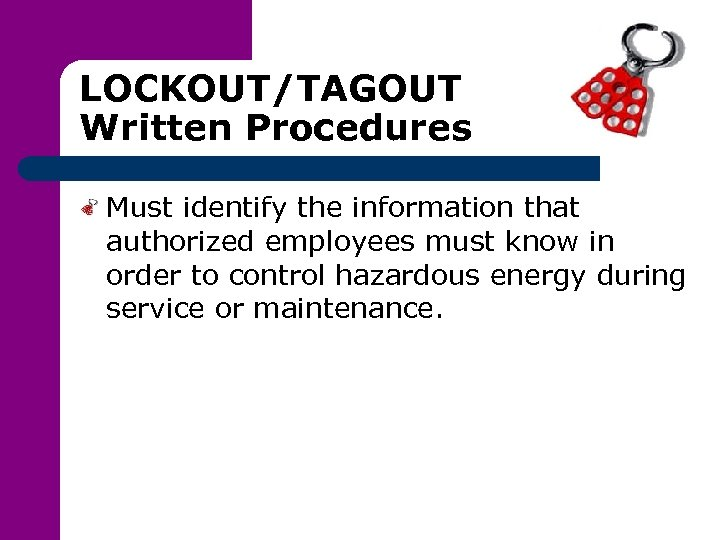 LOCKOUT/TAGOUT Written Procedures Must identify the information that authorized employees must know in order