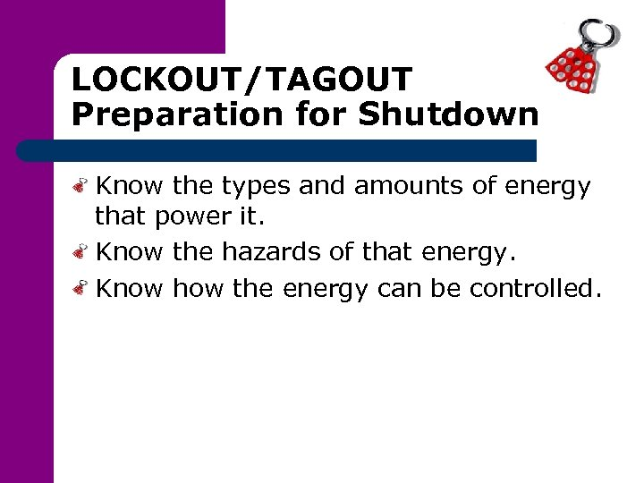 LOCKOUT/TAGOUT Preparation for Shutdown Know the types and amounts of energy that power it.