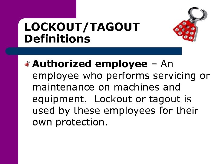 LOCKOUT/TAGOUT Definitions Authorized employee – An employee who performs servicing or maintenance on machines