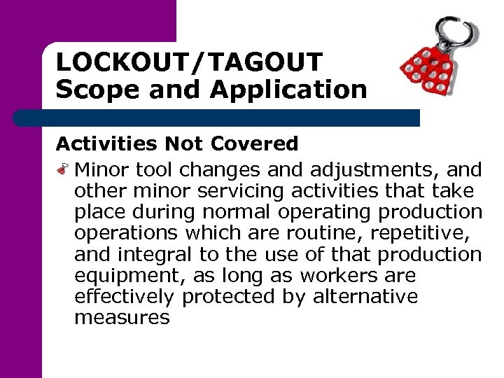 LOCKOUT/TAGOUT Scope and Application Activities Not Covered Minor tool changes and adjustments, and other