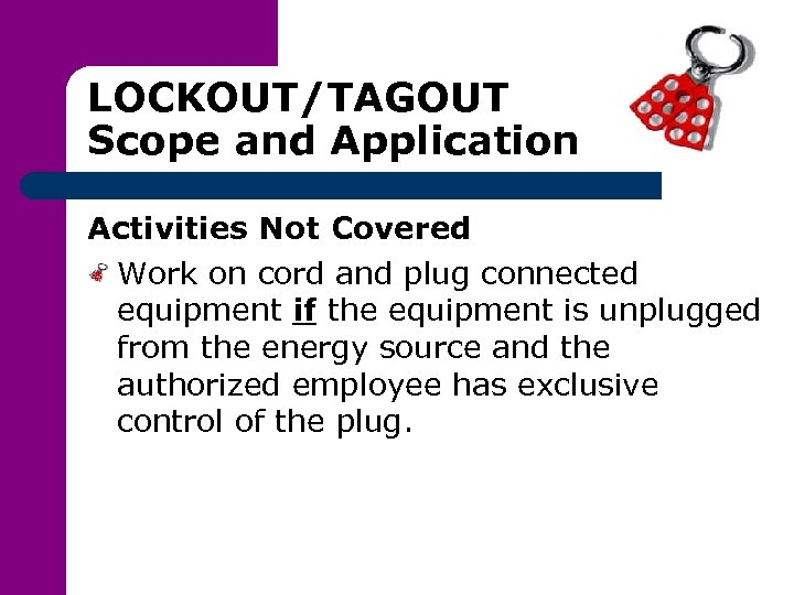 LOCKOUT/TAGOUT Scope and Application Activities Not Covered Work on cord and plug connected equipment