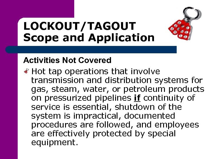 LOCKOUT/TAGOUT Scope and Application Activities Not Covered Hot tap operations that involve transmission and