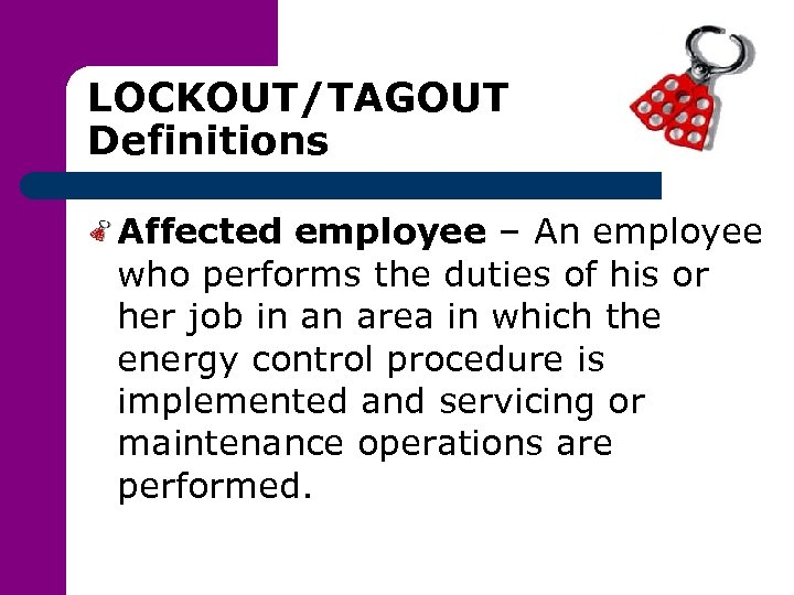 LOCKOUT/TAGOUT Definitions Affected employee – An employee who performs the duties of his or