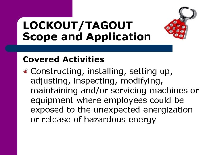 LOCKOUT/TAGOUT Scope and Application Covered Activities Constructing, installing, setting up, adjusting, inspecting, modifying, maintaining