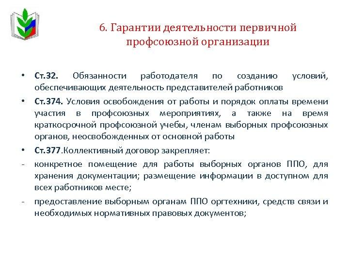 6. Гарантии деятельности первичной профсоюзной организации • Ст. 32. Обязанности работодателя по созданию условий,
