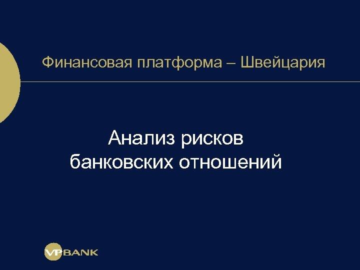 Финансовая платформа – Швейцария Анализ рисков банковских отношений