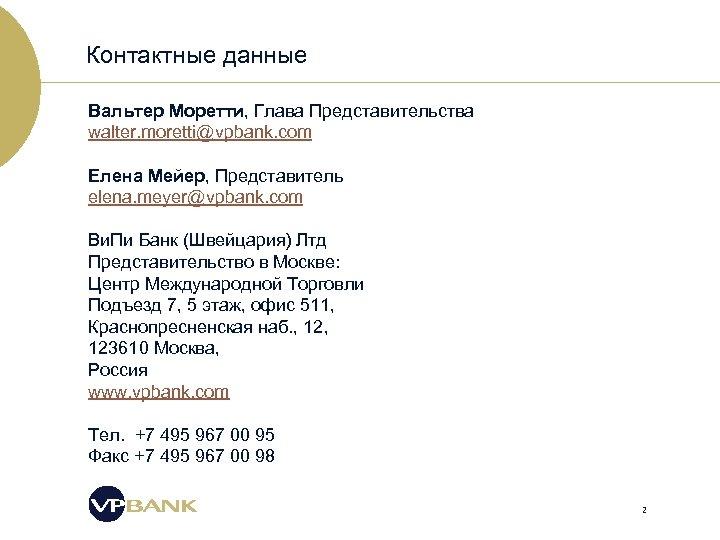 Контактные данные Вальтер Моретти, Глава Представительства walter. moretti@vpbank. com Елена Мейер, Представитель elena. meyer@vpbank.
