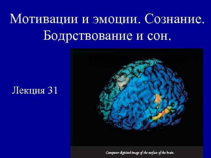 Мотивации и эмоции. Сознание. Бодрствование и сон. Лекция 31