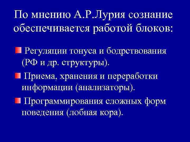 По мнению А. Р. Лурия сознание обеспечивается работой блоков: Регуляции тонуса и бодрствования (РФ