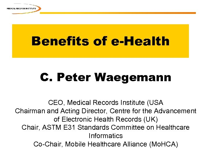 Benefits of e-Health C. Peter Waegemann CEO, Medical Records Institute (USA Chairman and Acting