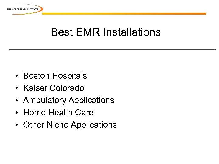 Best EMR Installations • • • Boston Hospitals Kaiser Colorado Ambulatory Applications Home Health