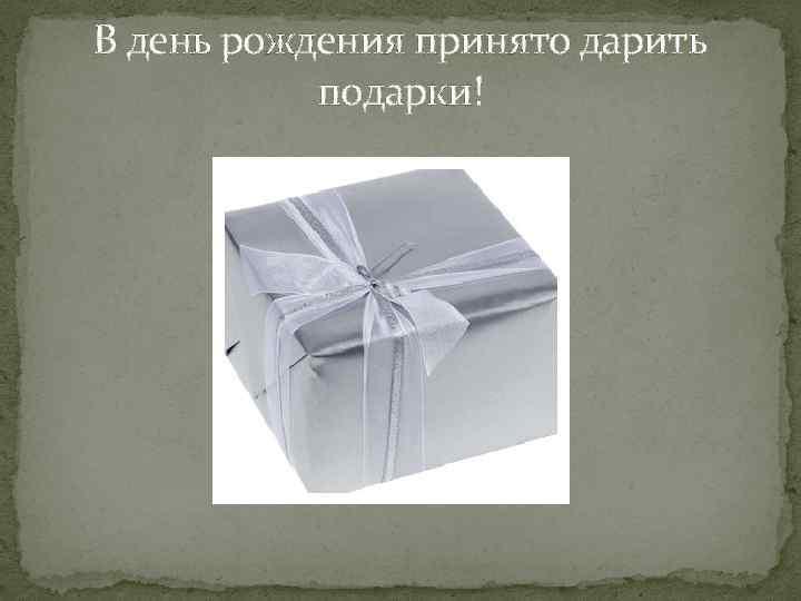 В день рождения принято дарить подарки!