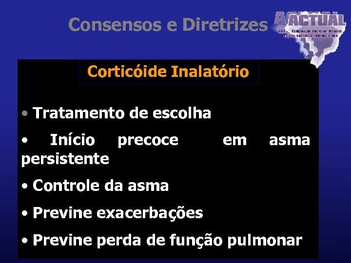Consensos e Diretrizes Corticóide Inalatório • Tratamento de escolha • Início precoce persistente em