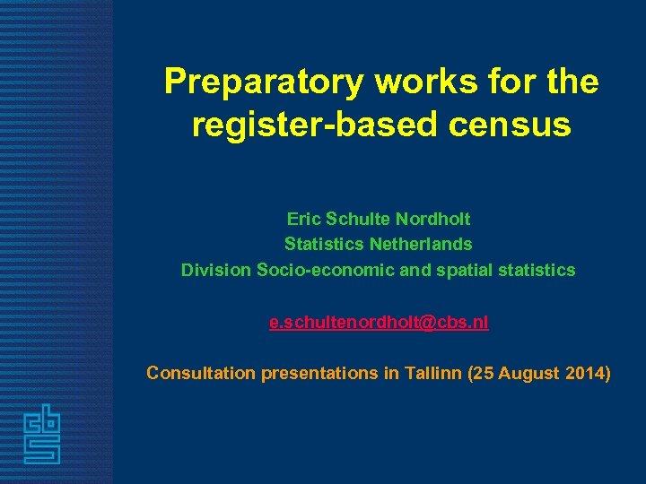 Preparatory works for the register-based census Eric Schulte Nordholt Statistics Netherlands Division Socio-economic and