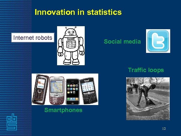 Innovation in statistics Internet robots Social media Traffic loops Smartphones 12