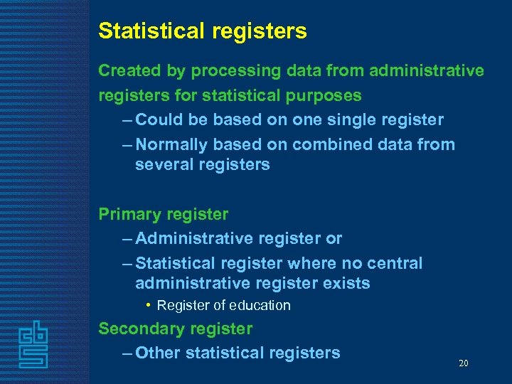 Statistical registers Created by processing data from administrative registers for statistical purposes – Could