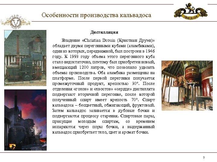 Особенности производства кальвадоса Дистилляция Владение «Christian Drouin (Кристиан Друэн)» обладает двумя перегонными кубами (аламбиками),