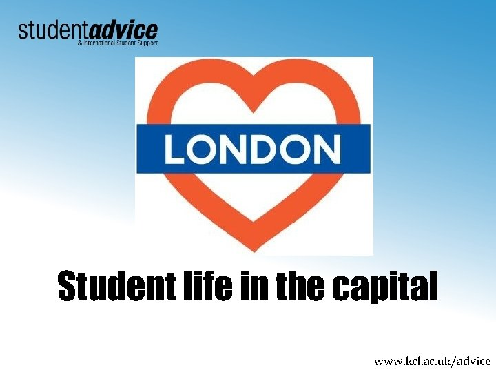 Student life in the capital www. kcl. ac. uk/advice