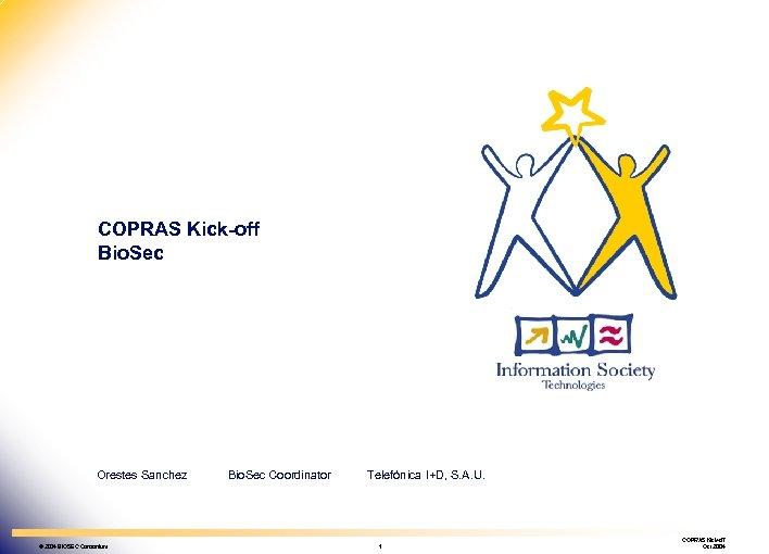 Bio. Sec Biometrics & Security IST-2002 -001766 COPRAS Kick-off Bio. Sec Orestes Sanchez ©