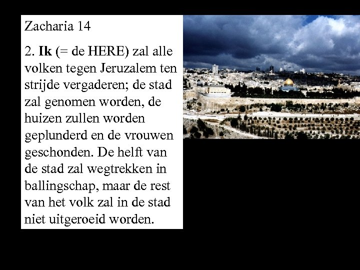 Zacharia 14 2. Ik (= de HERE) zal alle volken tegen Jeruzalem ten strijde