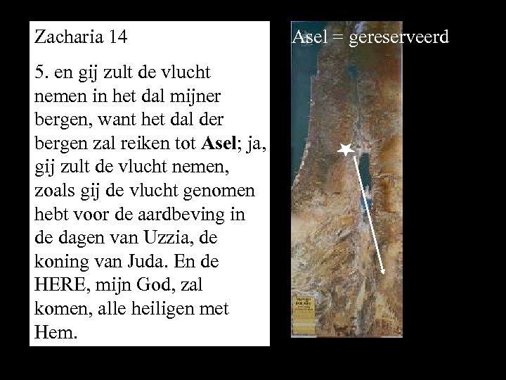 Zacharia 14 5. en gij zult de vlucht nemen in het dal mijner bergen,