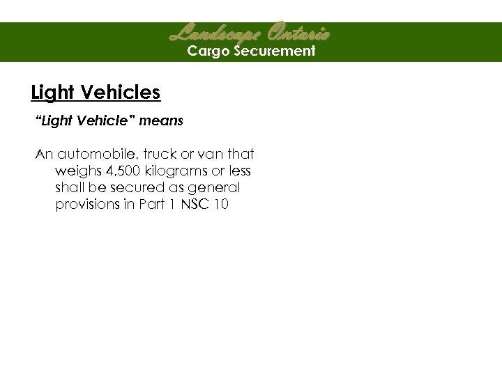"Landscape Ontario Cargo Securement Light Vehicles ""Light Vehicle"" means An automobile, truck or van"