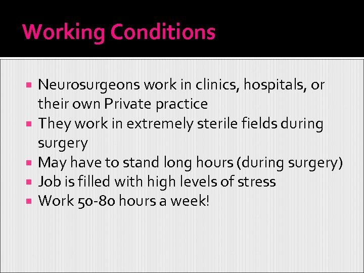 Working Conditions Neurosurgeons work in clinics, hospitals, or their own Private practice They work