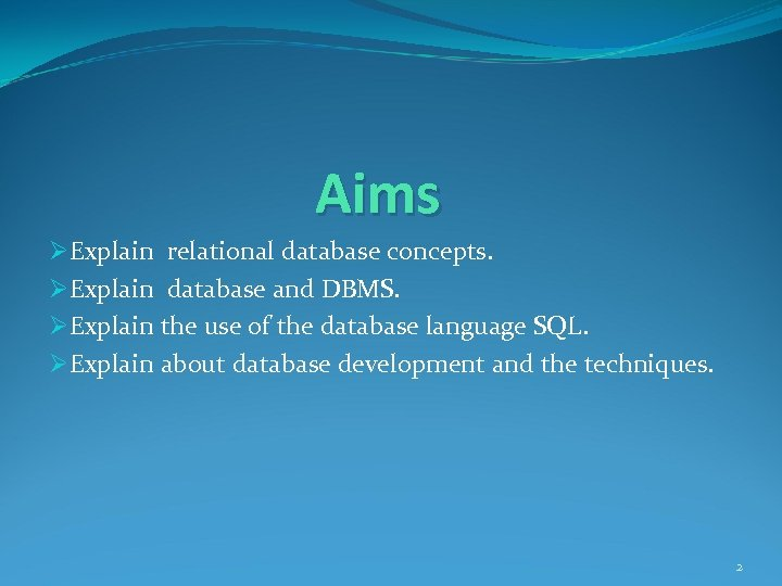 Aims ØExplain relational database concepts. ØExplain database and DBMS. ØExplain the use of the