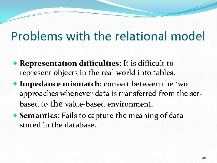 Problems with the relational model Representation difficulties: It is difficult to represent objects in