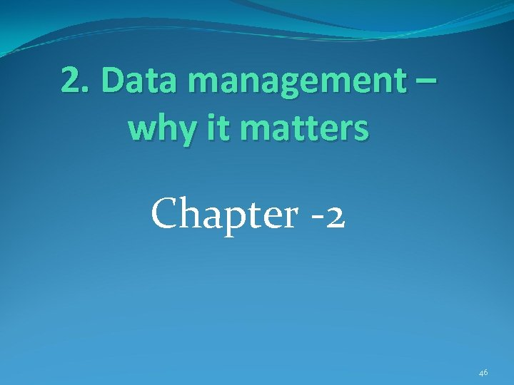 2. Data management – why it matters Chapter -2 46
