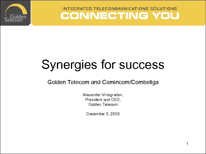 Synergies for success Golden Telecom and Comincom/Combellga Alexander Vinogradov, President and CEO, Golden Telecom