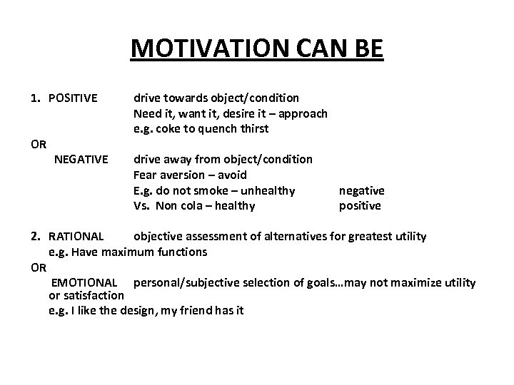 MOTIVATION CAN BE 1. POSITIVE OR NEGATIVE drive towards object/condition Need it, want it,